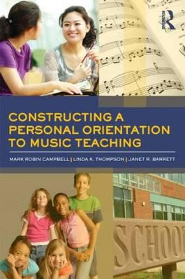Constructing a Personal Orientation to Music Teaching By Campbell, Mark Robin/ Thompson, Linda K./ Barrett, Janet R.